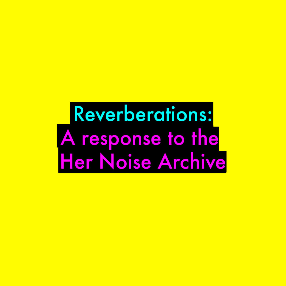 Reverberations: A Response to the Her Noise Archive